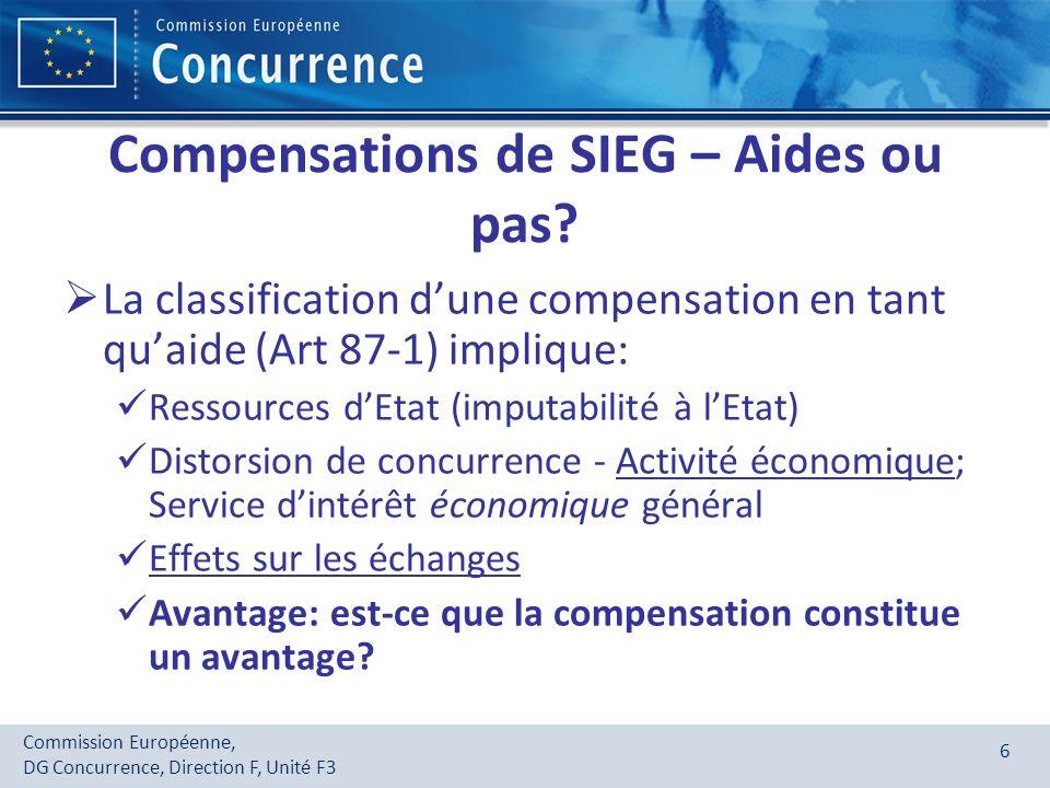 Commission Européenne, DG Concurrence, Direction F, Unité F3 7 Larrêt ALTMARK UNE COMPENSATION POUR UN SIEG NEST PAS UNE AIDE MAIS SEULEMENT SI : 1.Lobligation de service public est clairement définie et lentreprise en a été effectivement chargée 2.Les paramètres de la compensation sont objectifs et établis à lavance 3.La compensation ne peut pas excéder les coûts, nets des recettes et en intégrant un bénéfice raisonnable 4.Choix du prestataire: - Appel doffres (moindre coût pour la collectivité) sinon - Compensation sur la base des coûts dune entreprise moyenne bien gérée et adéquatement équipée