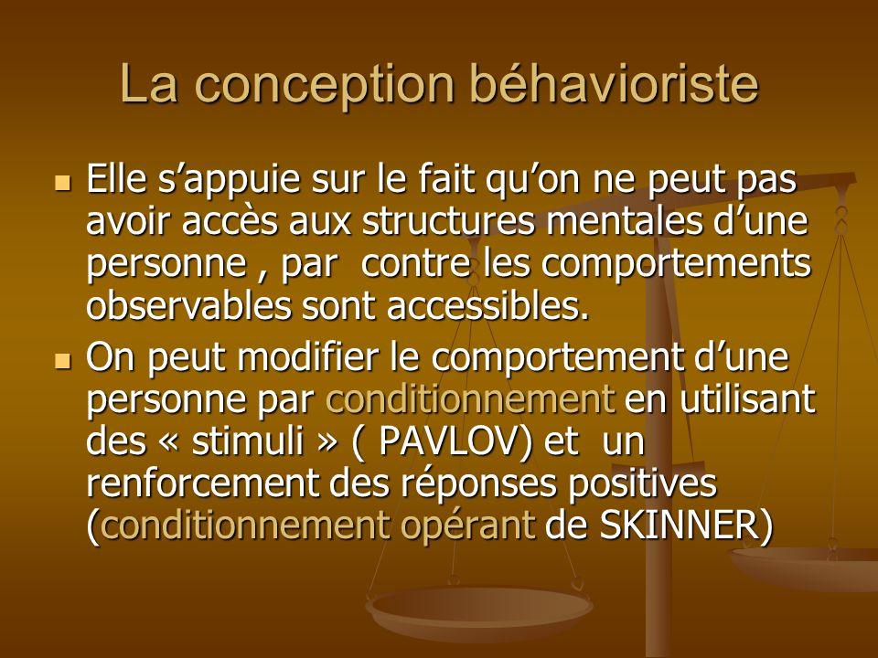 La conception béhavioriste Elle sappuie sur le fait quon ne peut pas avoir accès aux structures mentales dune personne, par contre les comportements o