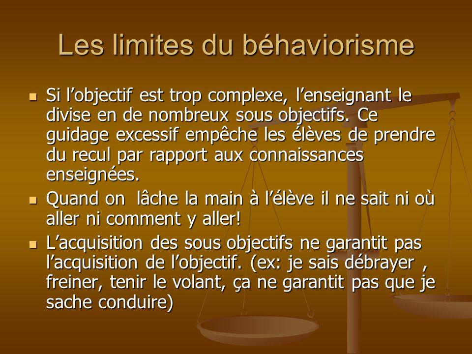 Les limites du béhaviorisme Si lobjectif est trop complexe, lenseignant le divise en de nombreux sous objectifs. Ce guidage excessif empêche les élève
