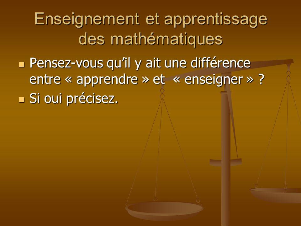 Enseignement et apprentissage des mathématiques Pensez-vous quil y ait une différence entre « apprendre » et « enseigner » ? Pensez-vous quil y ait un