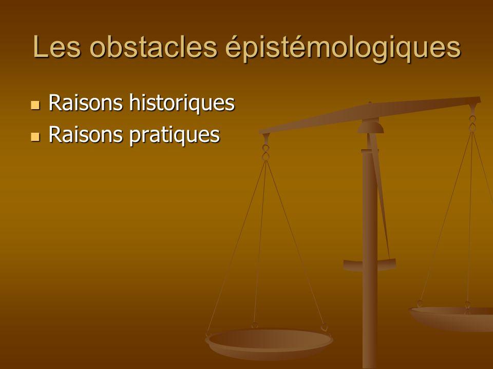 Les obstacles épistémologiques Raisons historiques Raisons historiques Raisons pratiques Raisons pratiques