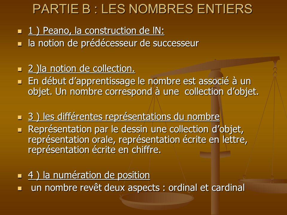 PARTIE B : LES NOMBRES ENTIERS 1 ) Peano, la construction de lN: 1 ) Peano, la construction de lN: la notion de prédécesseur de successeur la notion de prédécesseur de successeur 2 )la notion de collection.
