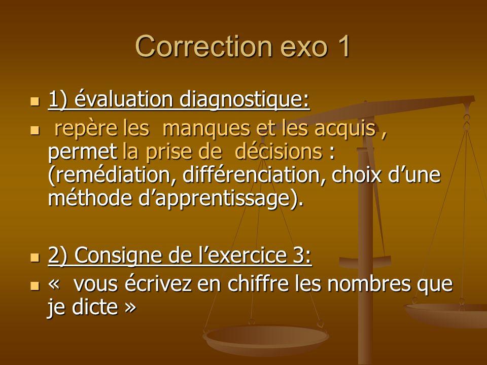Correction exo 1 1) évaluation diagnostique: 1) évaluation diagnostique: repère les manques et les acquis, permet la prise de décisions : (remédiation, différenciation, choix dune méthode dapprentissage).