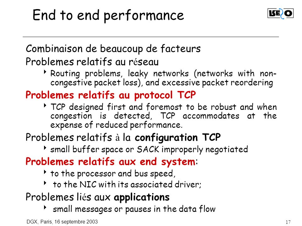 DGX, Paris, 16 septembre 2003 17 End to end performance Combinaison de beaucoup de facteurs Problemes relatifs au r é seau Routing problems, leaky networks (networks with non- congestive packet loss), and excessive packet reordering Problemes relatifs au protocol TCP TCP designed first and foremost to be robust and when congestion is detected, TCP accommodates at the expense of reduced performance.