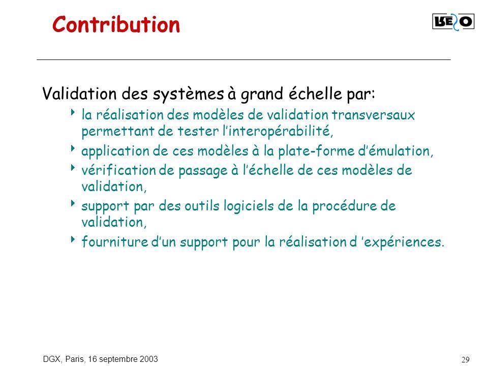 DGX, Paris, 16 septembre 2003 29 Contribution Validation des systèmes à grand échelle par: la réalisation des modèles de validation transversaux permettant de tester linteropérabilité, application de ces modèles à la plate-forme démulation, vérification de passage à léchelle de ces modèles de validation, support par des outils logiciels de la procédure de validation, fourniture dun support pour la réalisation d expériences.