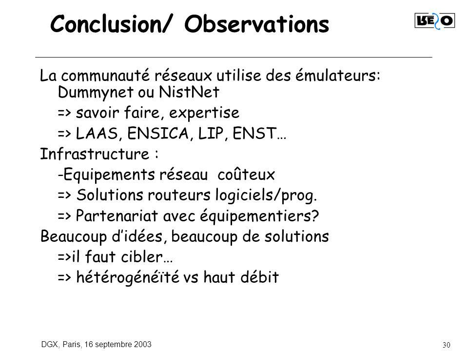 DGX, Paris, 16 septembre 2003 30 Conclusion/ Observations La communauté réseaux utilise des émulateurs: Dummynet ou NistNet => savoir faire, expertise => LAAS, ENSICA, LIP, ENST… Infrastructure : -Equipements réseau coûteux => Solutions routeurs logiciels/prog.