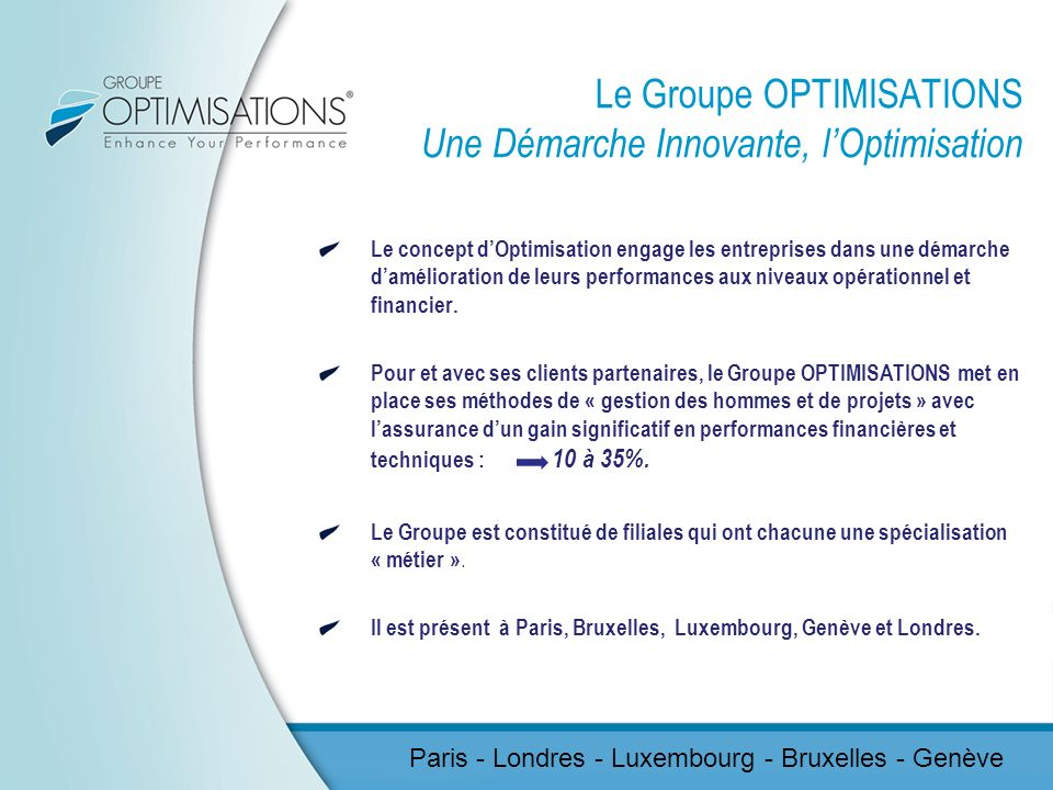 GROUPE OPTIMISATIONS Optimisations Design Optimisations Finance Optimisations Marketing Optimisations Product & Project Optimisations Brand & Special Events Optimisations Brand & Special Events Optimisations Training & Recruitment Center Optimisations Training & Recruitment Center Optimisations Board Solutions Optimisations Board Solutions Paris - Londres - Luxembourg - Bruxelles - Genève
