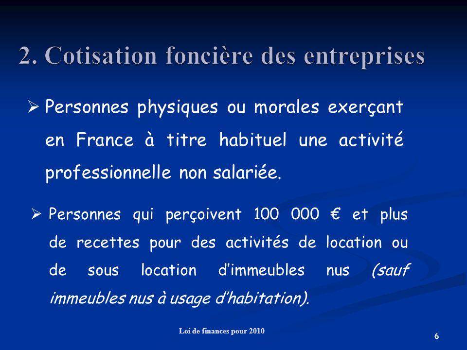 6 Loi de finances pour 2010 Personnes physiques ou morales exerçant en France à titre habituel une activité professionnelle non salariée. Personnes qu