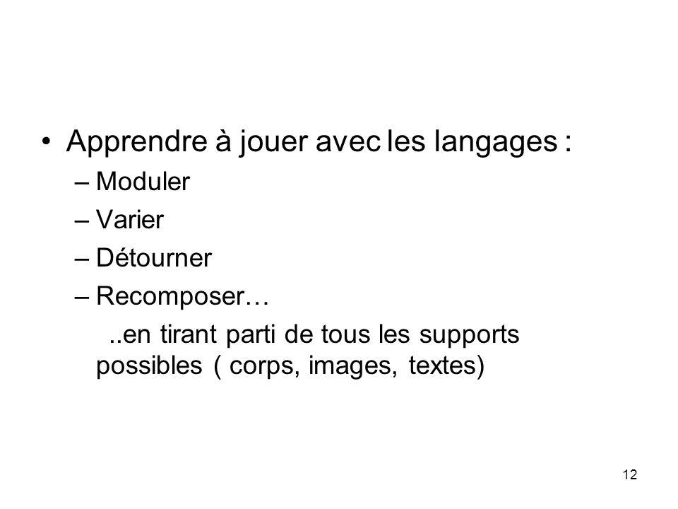 12 Apprendre à jouer avec les langages : –Moduler –Varier –Détourner –Recomposer…..en tirant parti de tous les supports possibles ( corps, images, tex