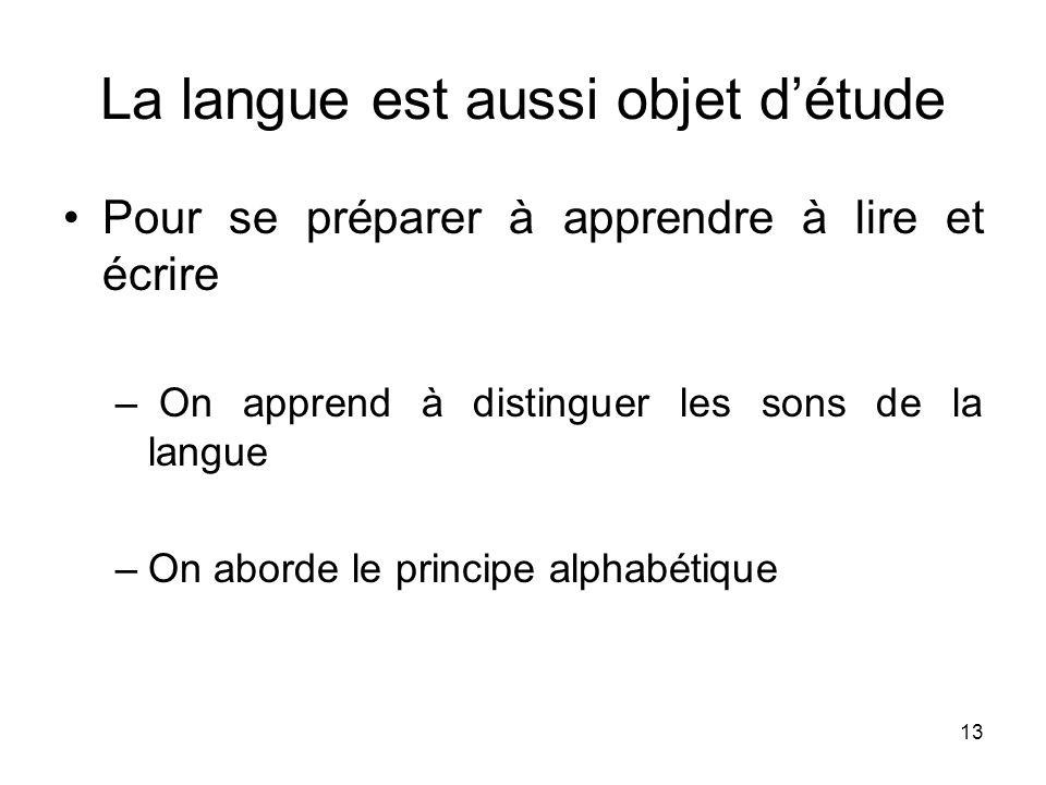 13 La langue est aussi objet détude Pour se préparer à apprendre à lire et écrire – On apprend à distinguer les sons de la langue –On aborde le princi