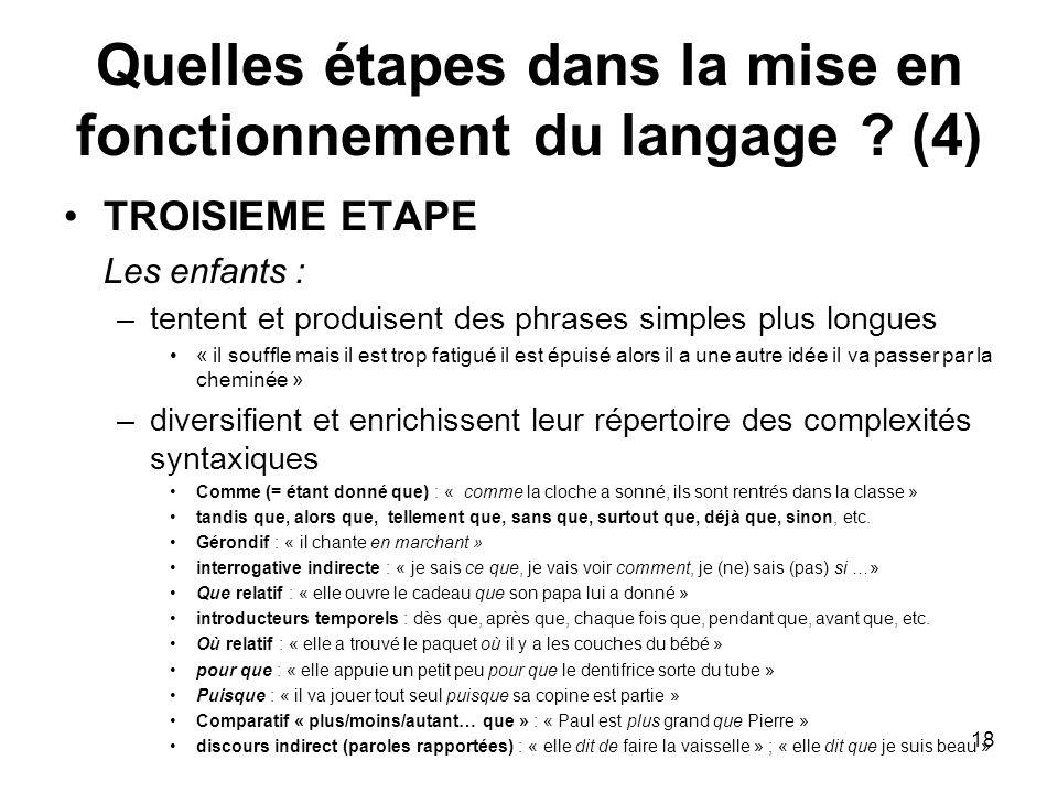 18 Quelles étapes dans la mise en fonctionnement du langage ? (4) TROISIEME ETAPE Les enfants : –tentent et produisent des phrases simples plus longue