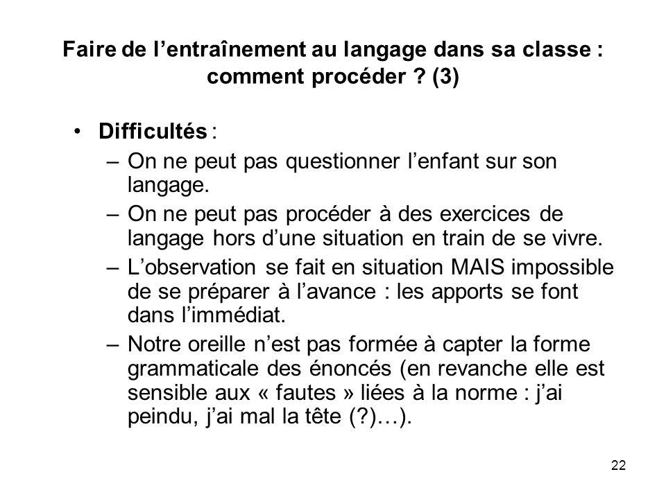 22 Faire de lentraînement au langage dans sa classe : comment procéder ? (3) Difficultés : –On ne peut pas questionner lenfant sur son langage. –On ne