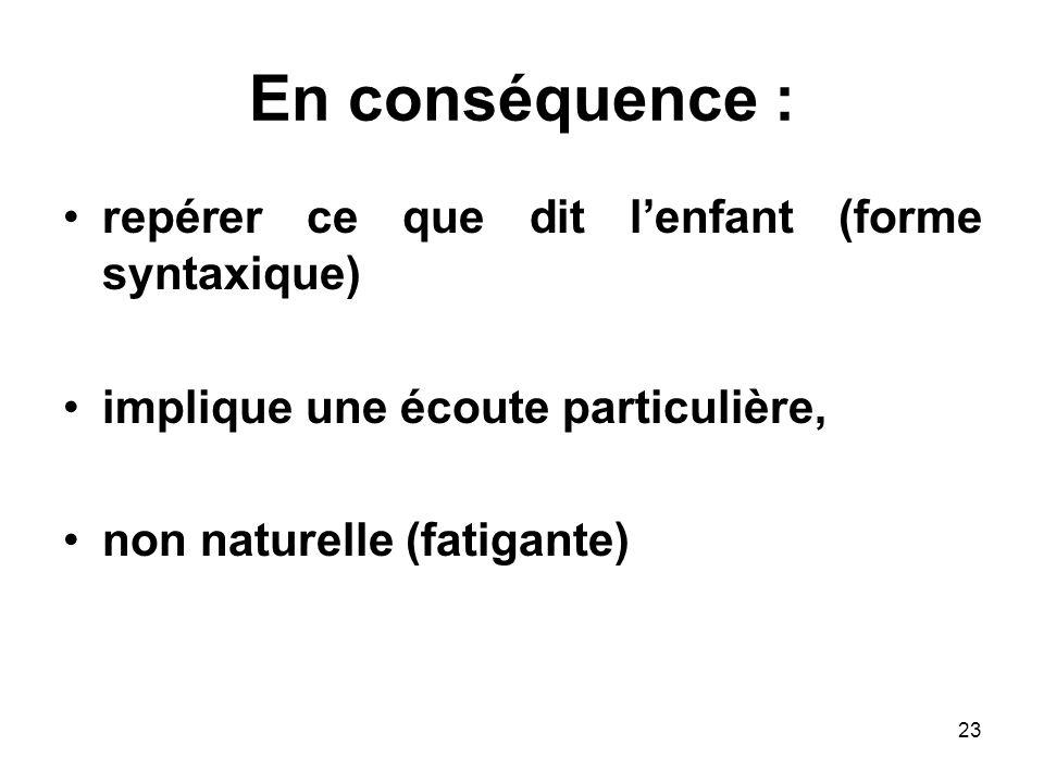 23 En conséquence : repérer ce que dit lenfant (forme syntaxique) implique une écoute particulière, non naturelle (fatigante)