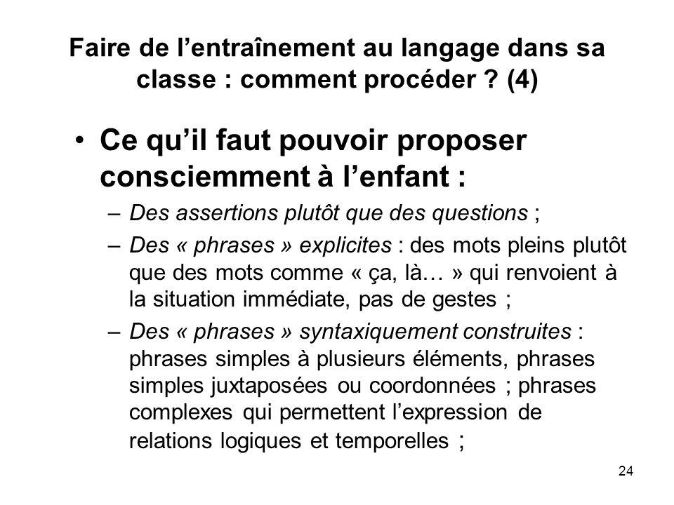 24 Faire de lentraînement au langage dans sa classe : comment procéder ? (4) Ce quil faut pouvoir proposer consciemment à lenfant : –Des assertions pl