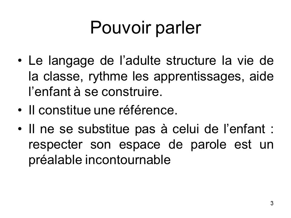 3 Pouvoir parler Le langage de ladulte structure la vie de la classe, rythme les apprentissages, aide lenfant à se construire. Il constitue une référe