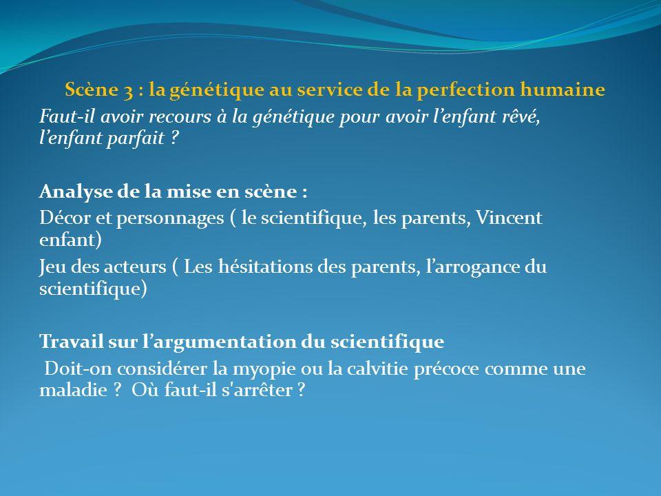 Scène 3 : la génétique au service de la perfection humaine Faut-il avoir recours à la génétique pour avoir lenfant rêvé, lenfant parfait ? Analyse de