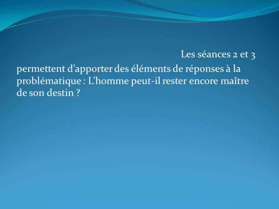 Les séances 2 et 3 permettent dapporter des éléments de réponses à la problématique : Lhomme peut-il rester encore maître de son destin ?