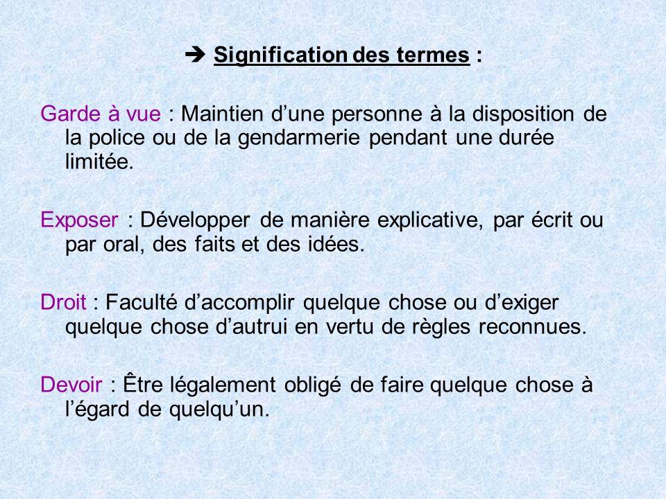Signification des termes : Garde à vue : Maintien dune personne à la disposition de la police ou de la gendarmerie pendant une durée limitée. Exposer
