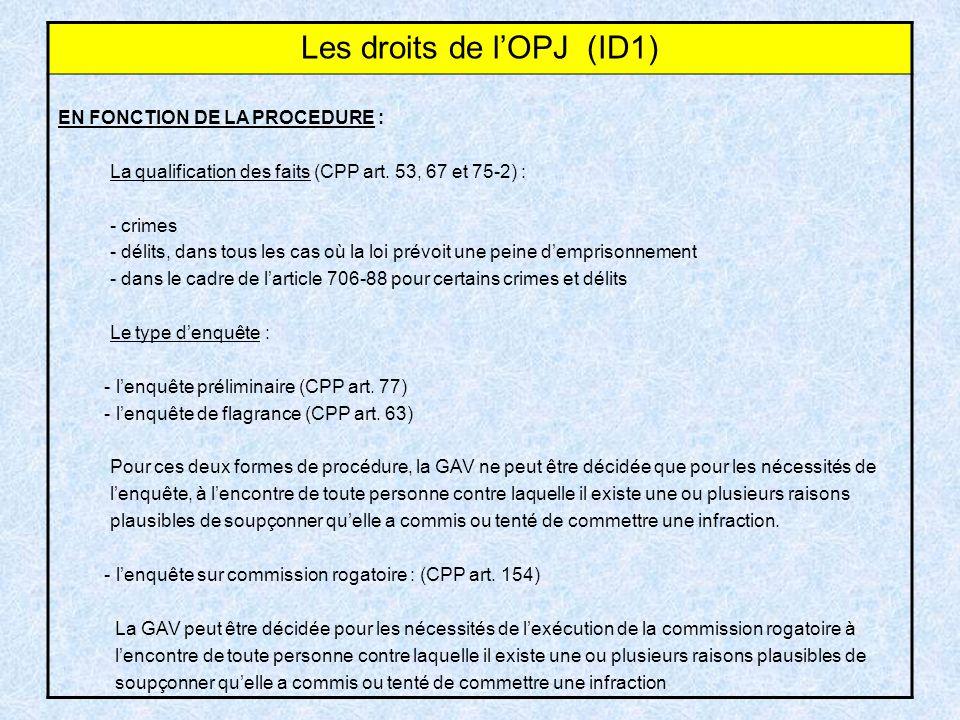 Les droits de lOPJ (ID1) EN FONCTION DE LA PROCEDURE : La qualification des faits (CPP art. 53, 67 et 75-2) : - crimes - délits, dans tous les cas où