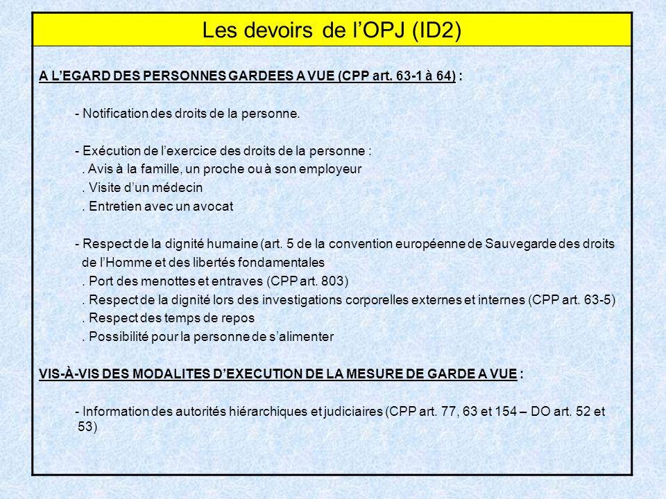 Les devoirs de lOPJ (ID2) A LEGARD DES PERSONNES GARDEES A VUE (CPP art. 63-1 à 64) : - Notification des droits de la personne. - Exécution de lexerci