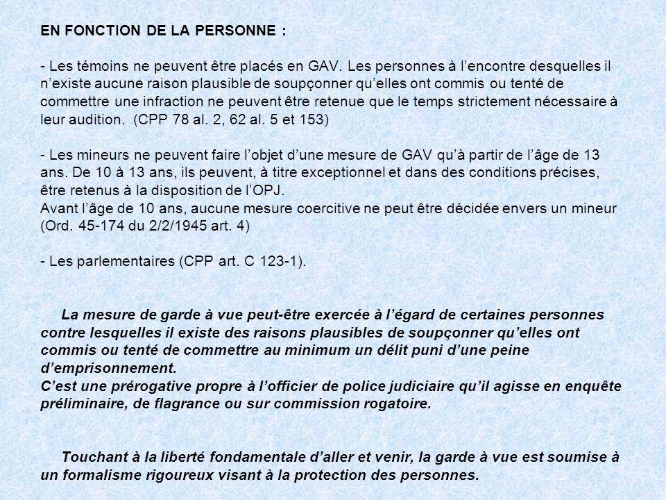 EN FONCTION DE LA PERSONNE : - Les témoins ne peuvent être placés en GAV. Les personnes à lencontre desquelles il nexiste aucune raison plausible de s