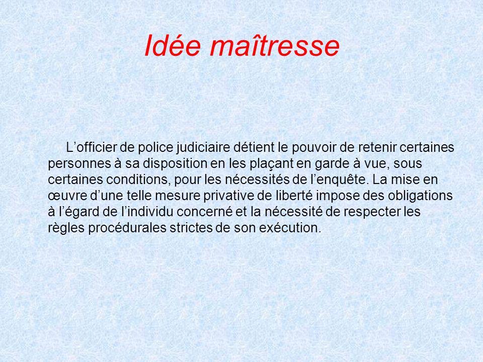 Idée maîtresse Lofficier de police judiciaire détient le pouvoir de retenir certaines personnes à sa disposition en les plaçant en garde à vue, sous c