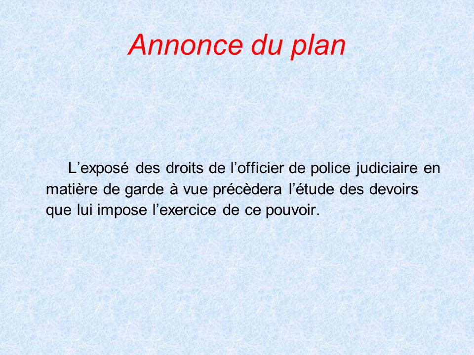 Annonce du plan Lexposé des droits de lofficier de police judiciaire en matière de garde à vue précèdera létude des devoirs que lui impose lexercice d