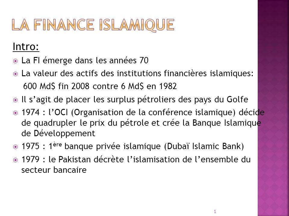 Intro: La FI émerge dans les années 70 La valeur des actifs des institutions financières islamiques: 600 Md$ fin 2008 contre 6 Md$ en 1982 Il sagit de