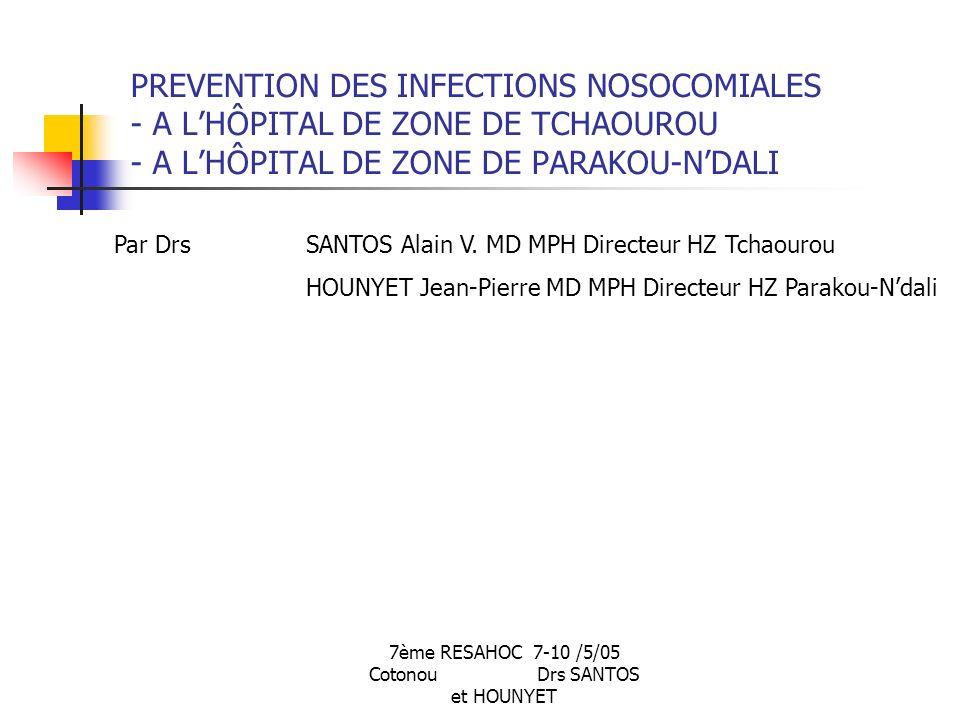 7ème RESAHOC 7-10 /5/05 Cotonou Drs SANTOS et HOUNYET PREVENTION DES INFECTIONS NOSOCOMIALES - A LHÔPITAL DE ZONE DE TCHAOUROU - A LHÔPITAL DE ZONE DE PARAKOU-NDALI Par Drs SANTOS Alain V.