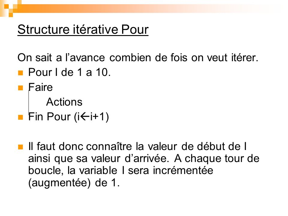 Structure itérative Pour On sait a lavance combien de fois on veut itérer. Pour I de 1 a 10. Faire Actions Fin Pour (i i+1) Il faut donc connaître la
