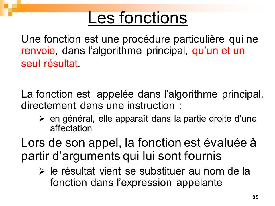 35 Les fonctions Une fonction est une procédure particulière qui ne renvoie, dans lalgorithme principal, quun et un seul résultat. La fonction est app