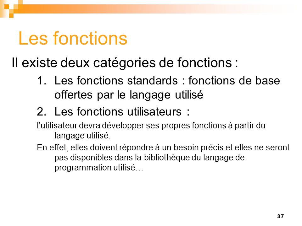 37 Les fonctions Il existe deux catégories de fonctions : 1.Les fonctions standards : fonctions de base offertes par le langage utilisé 2.Les fonction