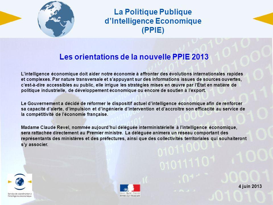 4 juin 2013 La Politique Publique dIntelligence Economique (PPIE) Les orientations de la nouvelle PPIE 2013 Lintelligence économique doit aider notre