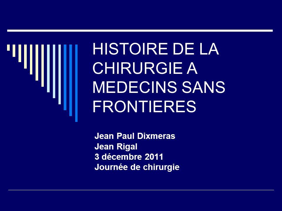 HISTOIRE DE LA CHIRURGIE A MEDECINS SANS FRONTIERES Jean Paul Dixmeras Jean Rigal 3 décembre 2011 Journée de chirurgie