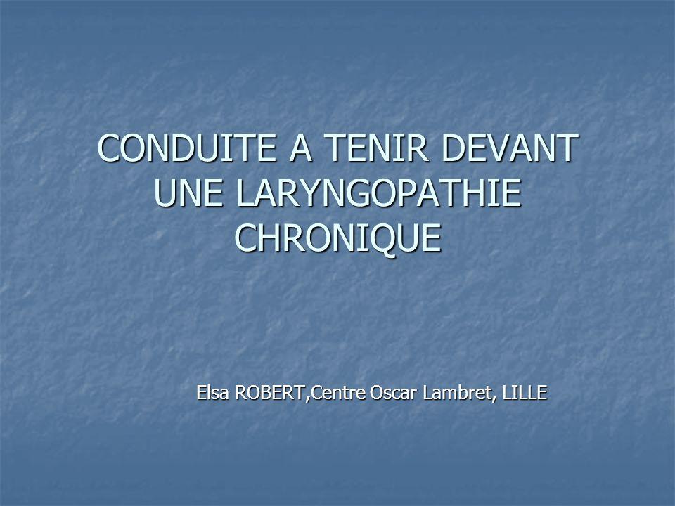 CONDUITE A TENIR DEVANT UNE LARYNGOPATHIE CHRONIQUE Elsa ROBERT,Centre Oscar Lambret, LILLE