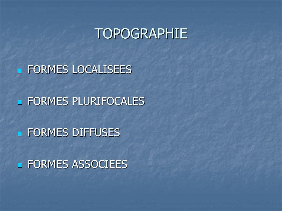 TOPOGRAPHIE FORMES LOCALISEES FORMES LOCALISEES FORMES PLURIFOCALES FORMES PLURIFOCALES FORMES DIFFUSES FORMES DIFFUSES FORMES ASSOCIEES FORMES ASSOCI