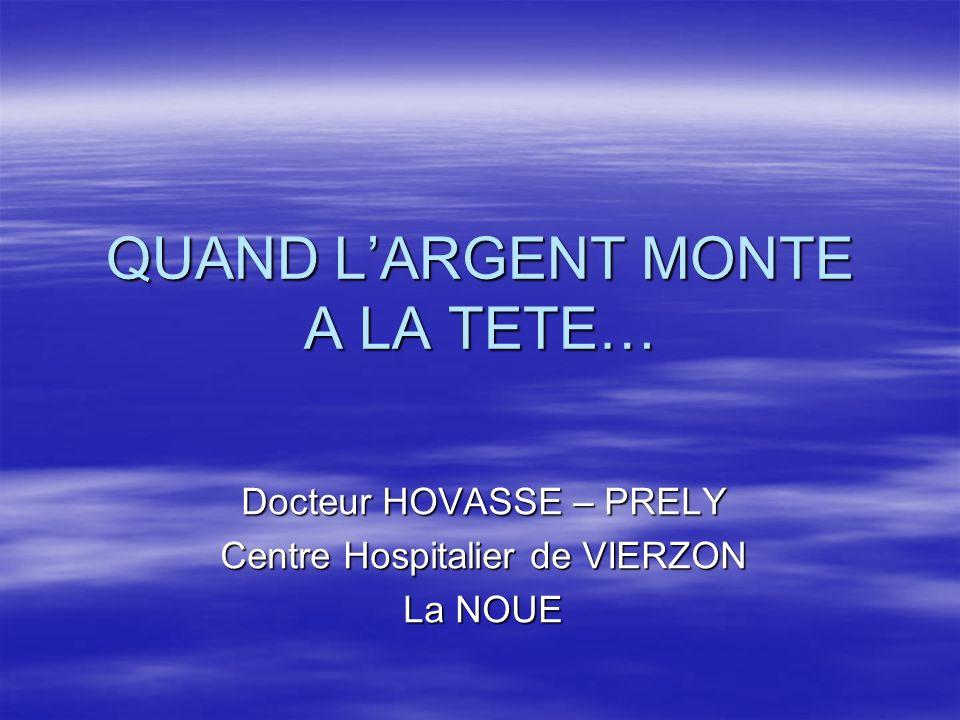 QUAND LARGENT MONTE A LA TETE… Docteur HOVASSE – PRELY Centre Hospitalier de VIERZON La NOUE