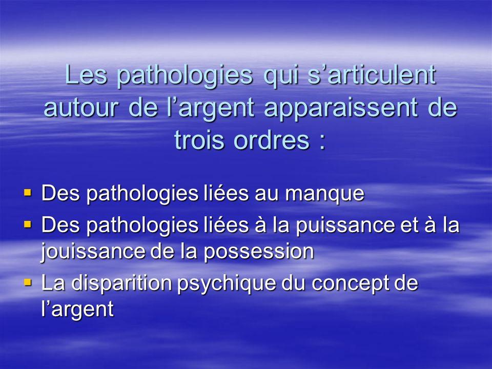 Les pathologies qui sarticulent autour de largent apparaissent de trois ordres : Des pathologies liées au manque Des pathologies liées au manque Des p