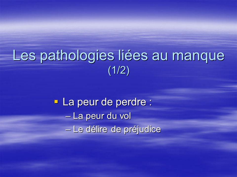 Les pathologies liées au manque (1/2) La peur de perdre : La peur de perdre : –La peur du vol –Le délire de préjudice