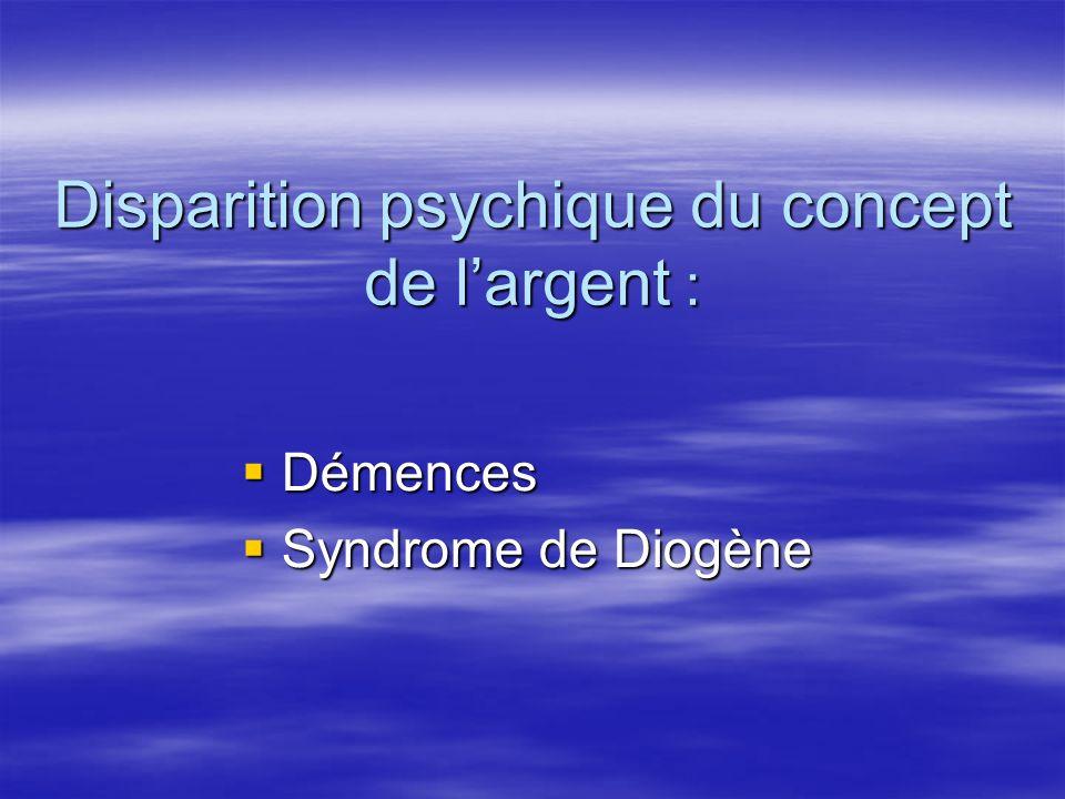 Disparition psychique du concept de largent : Démences Démences Syndrome de Diogène Syndrome de Diogène