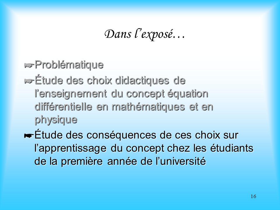 16 Dans lexposé… Problématique Problématique Étude des choix didactiques de lenseignement du concept équation différentielle en mathématiques et en ph