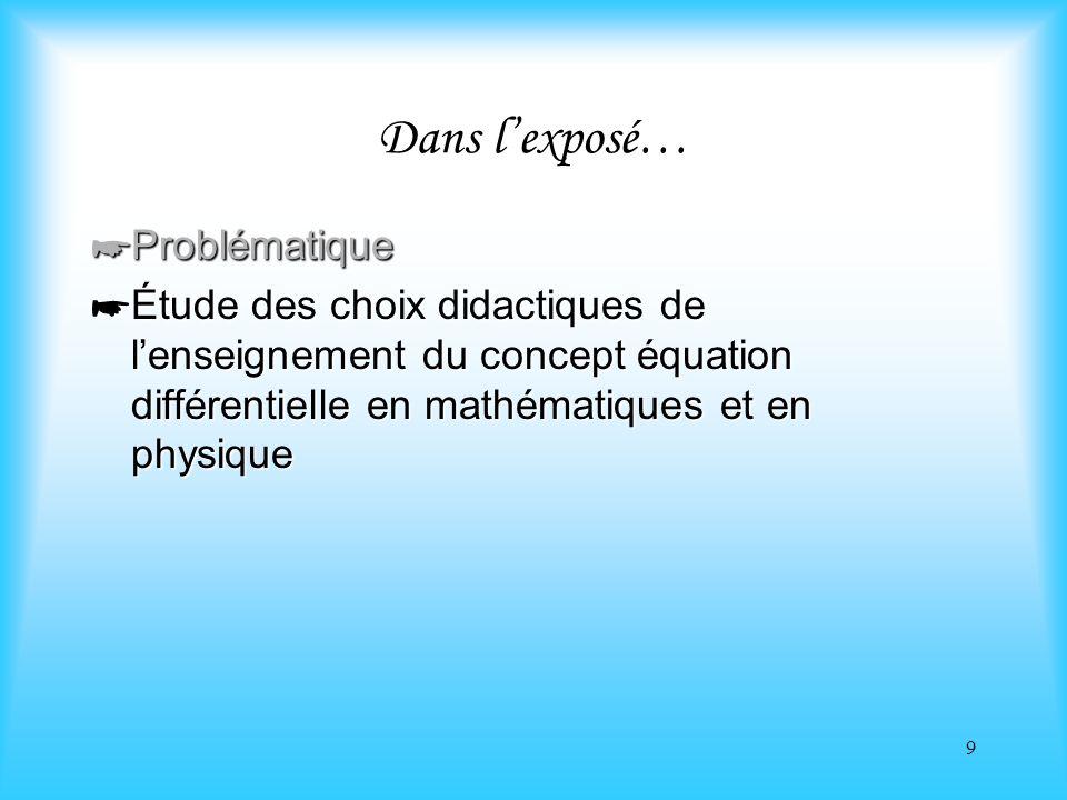 9 Dans lexposé… Problématique Problématique Étude des choix didactiques de lenseignement du concept équation différentielle en mathématiques et en phy