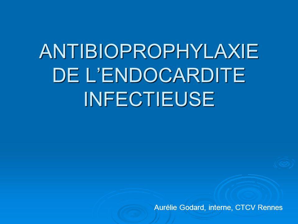 ANTIBIOPROPHYLAXIE DE LENDOCARDITE INFECTIEUSE Aurélie Godard, interne, CTCV Rennes