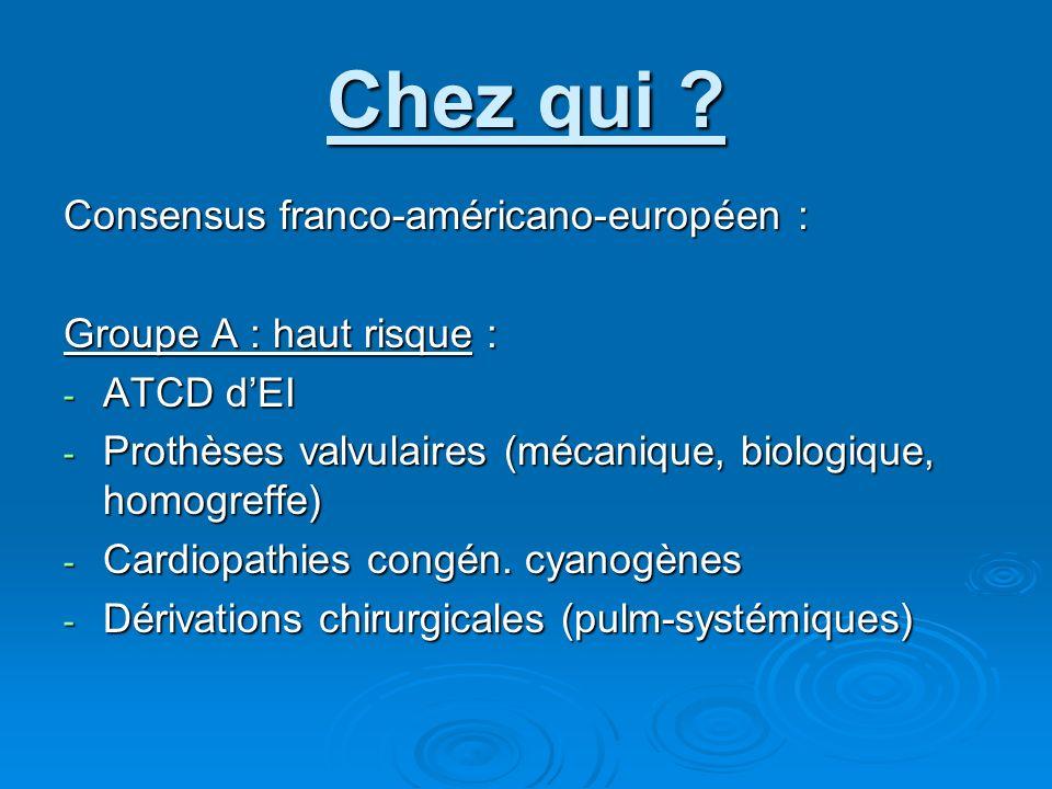 Chez qui ? Consensus franco-américano-européen : Groupe A : haut risque : - ATCD dEI - Prothèses valvulaires (mécanique, biologique, homogreffe) - Car
