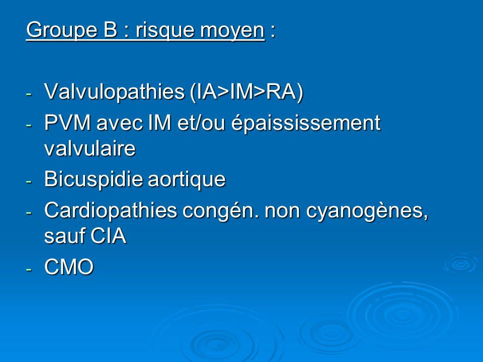 Groupe B : risque moyen : - Valvulopathies (IA>IM>RA) - PVM avec IM et/ou épaississement valvulaire - Bicuspidie aortique - Cardiopathies congén. non