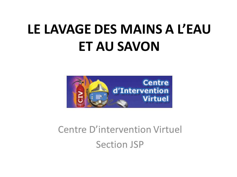 LE LAVAGE DES MAINS A LEAU ET AU SAVON Centre Dintervention Virtuel Section JSP