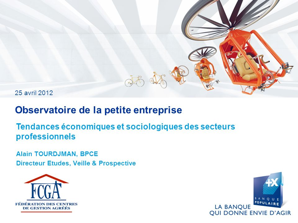 25 avril 2012 Observatoire de la petite entreprise Alain TOURDJMAN, BPCE Directeur Etudes, Veille & Prospective Tendances économiques et sociologiques des secteurs professionnels