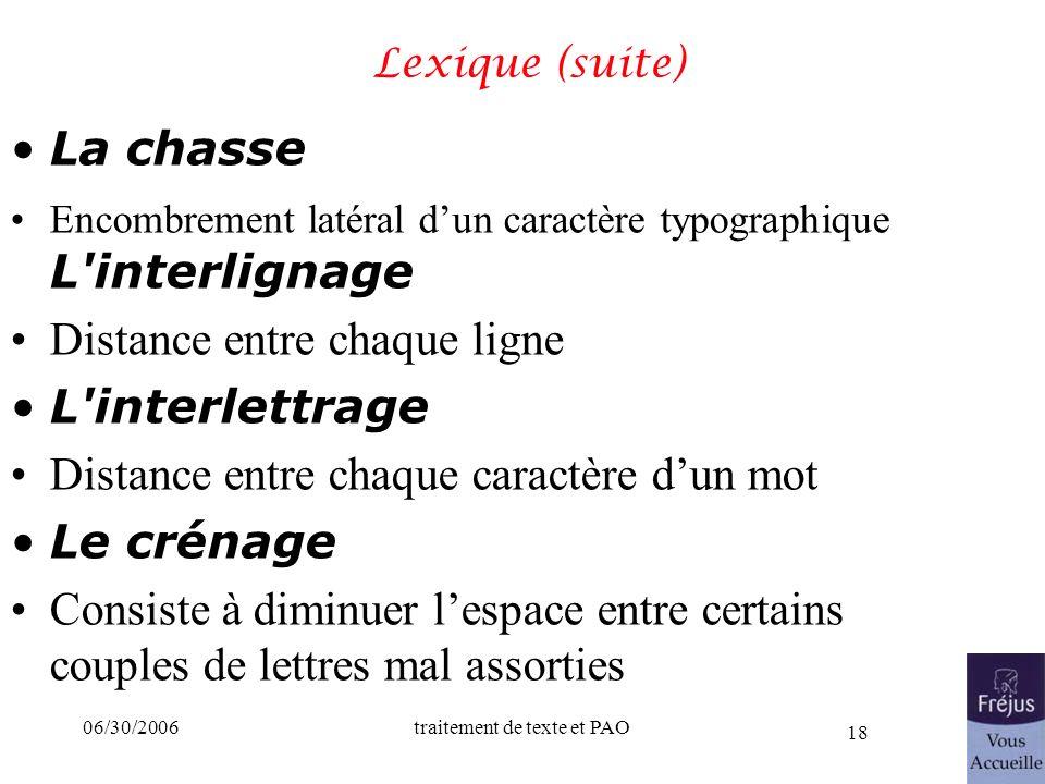 06/30/2006traitement de texte et PAO 18 Lexique (suite) La chasse Encombrement latéral dun caractère typographique L'interlignage Distance entre chaqu