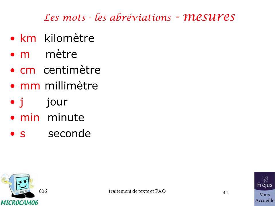 06/30/2006traitement de texte et PAO 41 Les mots - les abréviations - mesures km kilomètre m mètre cm centimètre mm millimètre j jour min minute s sec