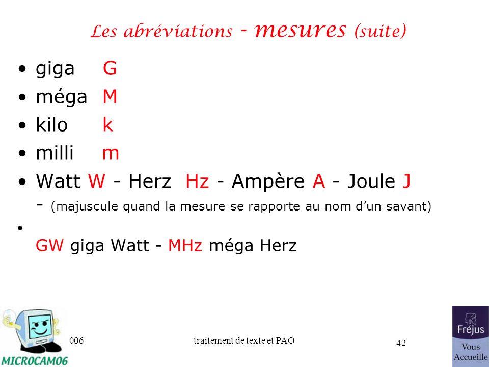 06/30/2006traitement de texte et PAO 42 Les abréviations - mesures (suite) giga G méga M kilo k milli m Watt W - Herz Hz - Ampère A - Joule J - (majus